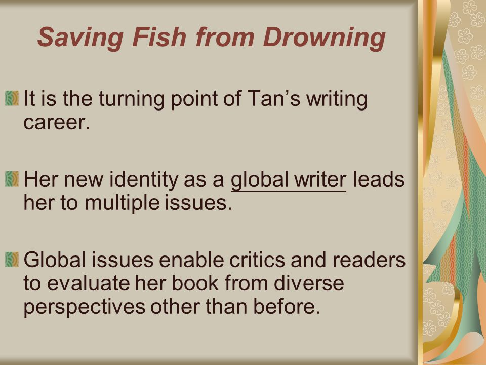 Saving Fish from Drowning It is the turning point of Tans writing career. Her new identity as a global writer leads her to multiple issues. Global iss