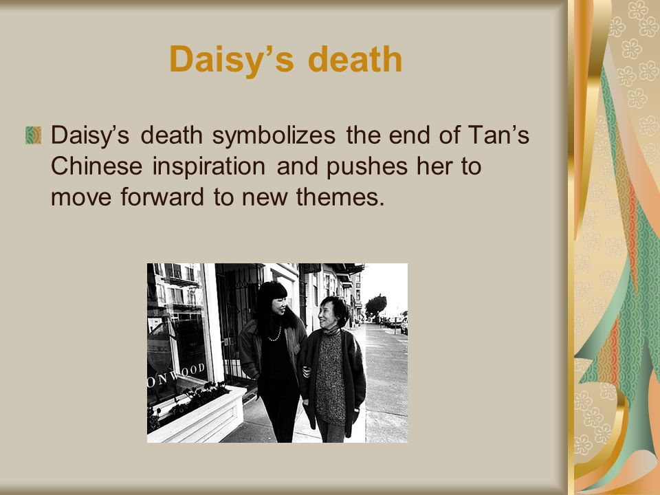 Daisys death Daisys death symbolizes the end of Tans Chinese inspiration and pushes her to move forward to new themes.