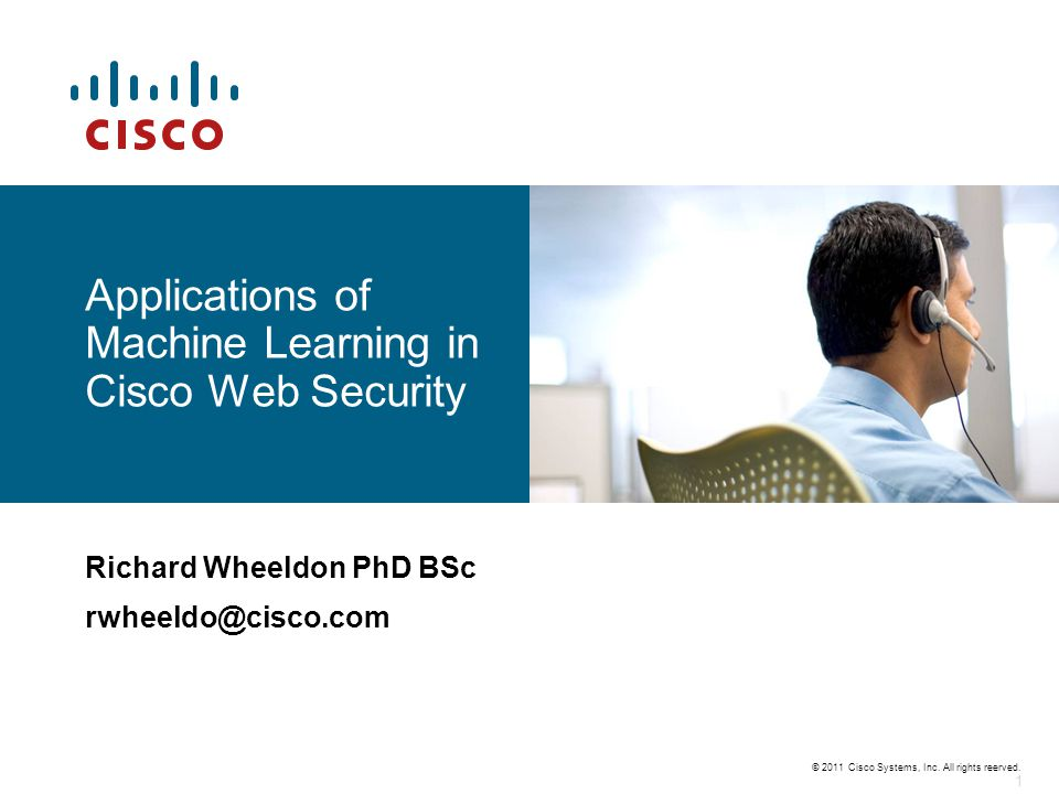 © 2011 Cisco Systems, Inc. All rights reerved. 1 Applications of Machine Learning in Cisco Web Security Richard Wheeldon PhD BSc rwheeldo@cisco.com