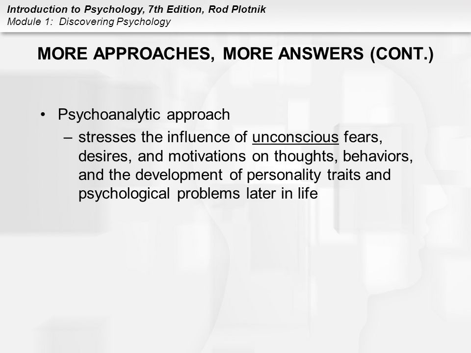 Introduction to Psychology, 7th Edition, Rod Plotnik Module 1: Discovering Psychology MORE APPROACHES, MORE ANSWERS (CONT.) Psychoanalytic approach –s
