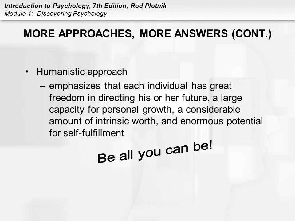 Introduction to Psychology, 7th Edition, Rod Plotnik Module 1: Discovering Psychology MORE APPROACHES, MORE ANSWERS (CONT.) Humanistic approach –empha