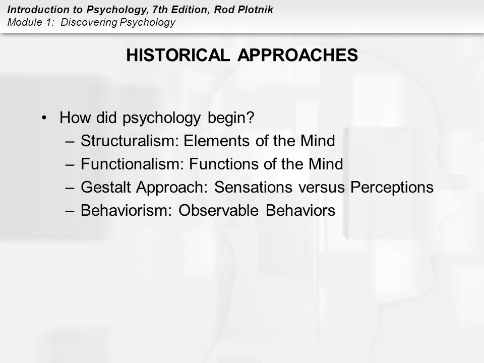 Introduction to Psychology, 7th Edition, Rod Plotnik Module 1: Discovering Psychology HISTORICAL APPROACHES How did psychology begin? –Structuralism: