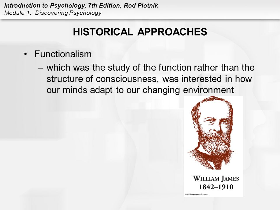 Introduction to Psychology, 7th Edition, Rod Plotnik Module 1: Discovering Psychology HISTORICAL APPROACHES Functionalism –which was the study of the