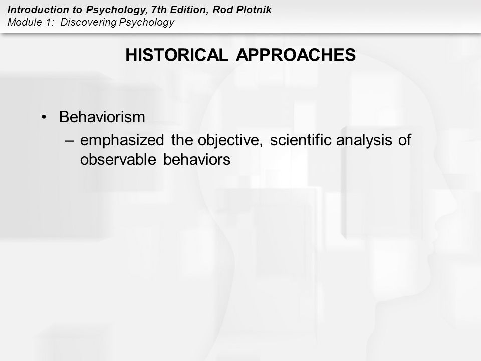 Introduction to Psychology, 7th Edition, Rod Plotnik Module 1: Discovering Psychology HISTORICAL APPROACHES Behaviorism –emphasized the objective, sci