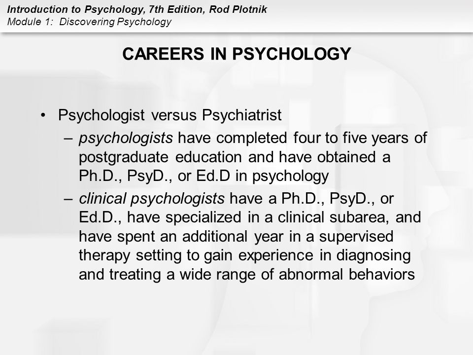 Introduction to Psychology, 7th Edition, Rod Plotnik Module 1: Discovering Psychology CAREERS IN PSYCHOLOGY Psychologist versus Psychiatrist –psycholo