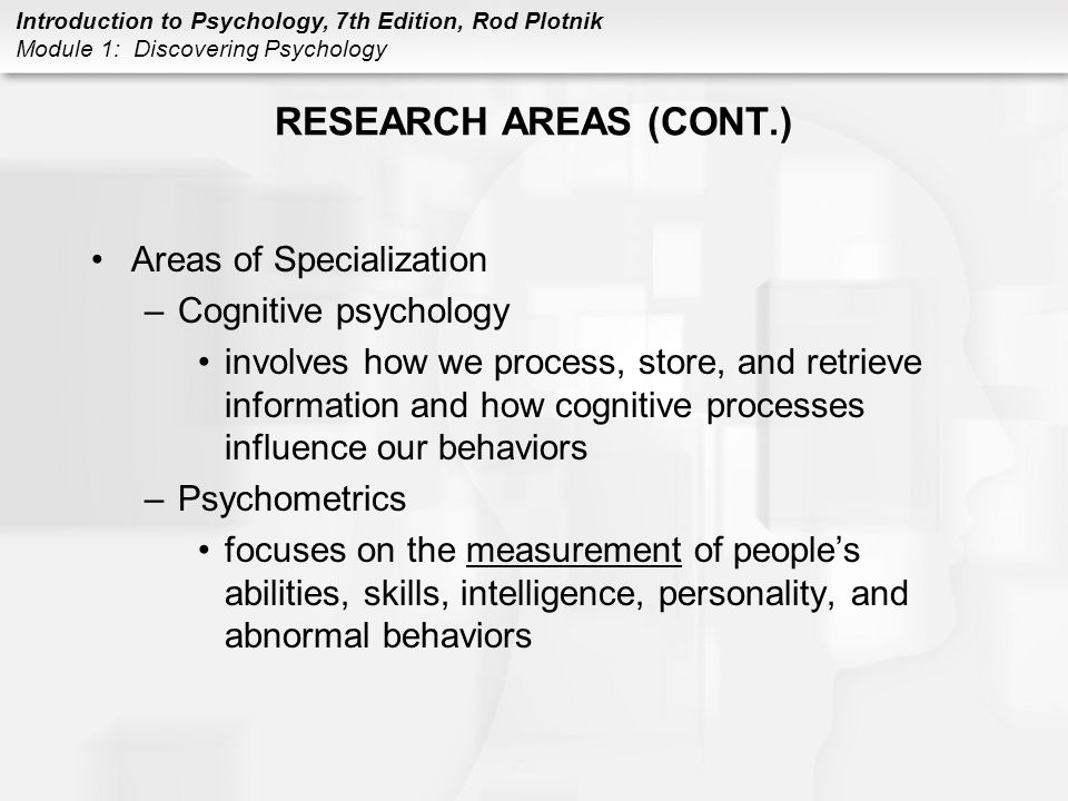 Introduction to Psychology, 7th Edition, Rod Plotnik Module 1: Discovering Psychology RESEARCH AREAS (CONT.) Areas of Specialization –Cognitive psycho