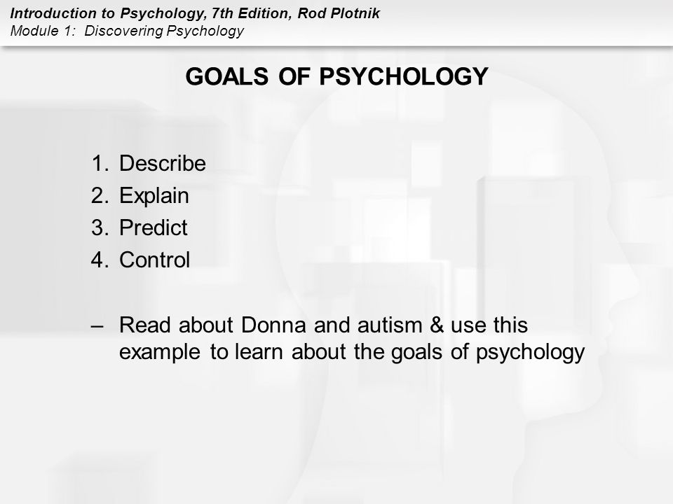 Introduction to Psychology, 7th Edition, Rod Plotnik Module 1: Discovering Psychology GOALS OF PSYCHOLOGY 1.Describe 2.Explain 3.Predict 4.Control –Re