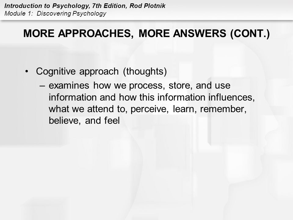 Introduction to Psychology, 7th Edition, Rod Plotnik Module 1: Discovering Psychology MORE APPROACHES, MORE ANSWERS (CONT.) Cognitive approach (though