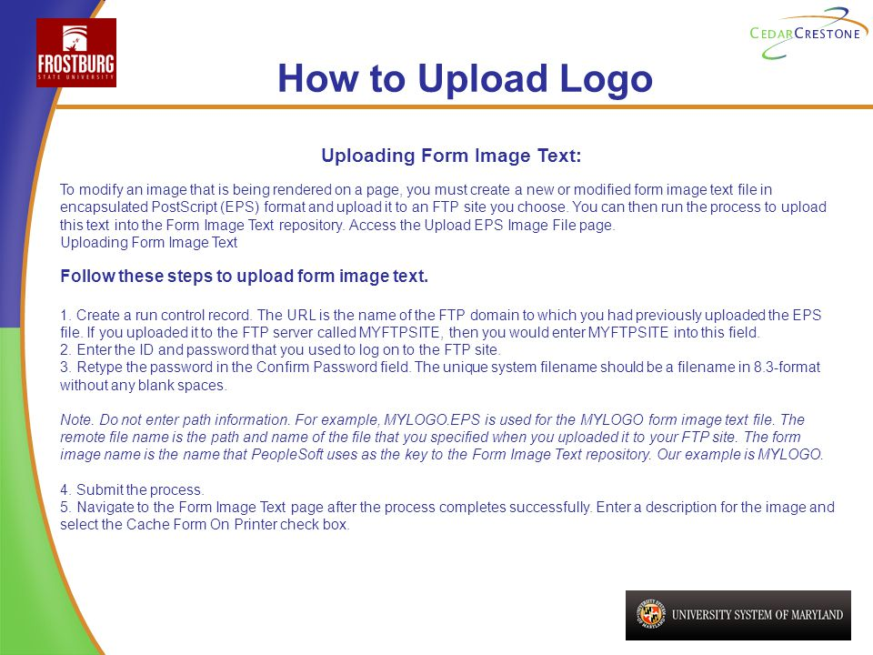 How to Upload Logo Uploading Form Image Text: To modify an image that is being rendered on a page, you must create a new or modified form image text file in encapsulated PostScript (EPS) format and upload it to an FTP site you choose.