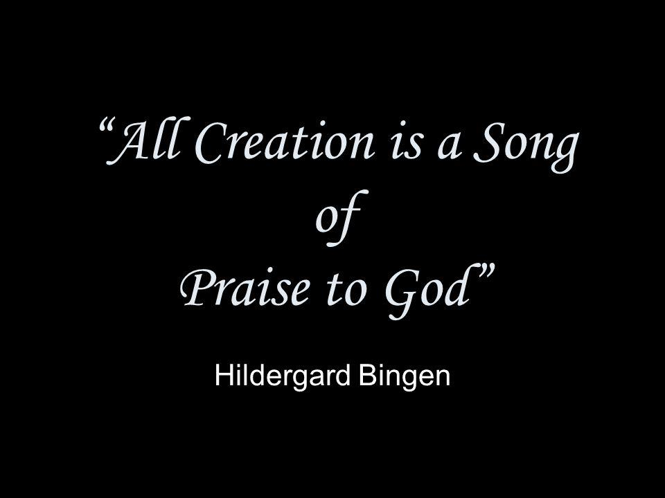 All Creation is a Song of Praise to God Hildergard Bingen