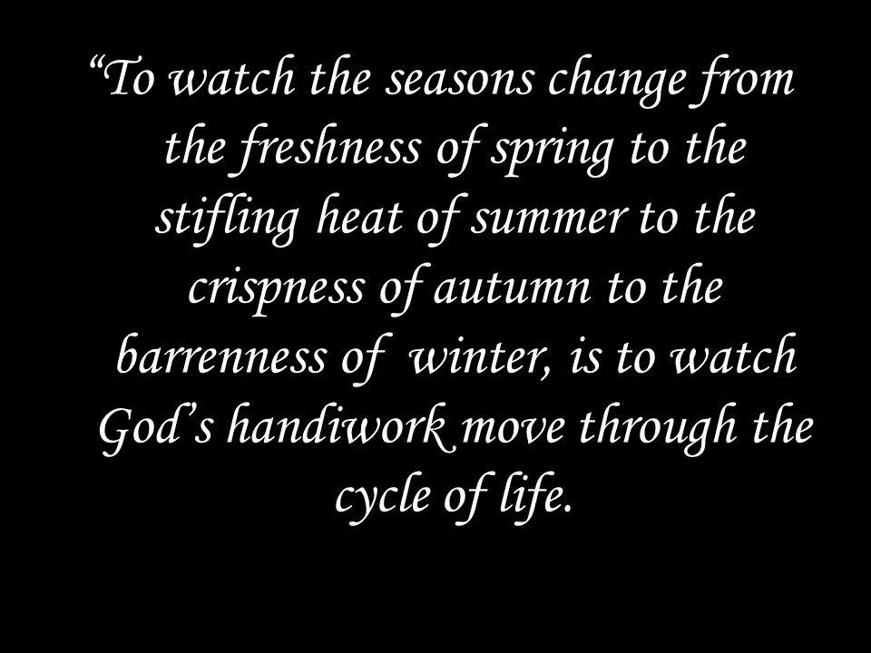 To watch the seasons change from the freshness of spring to the stifling heat of summer to the crispness of autumn to the barrenness of winter, is to