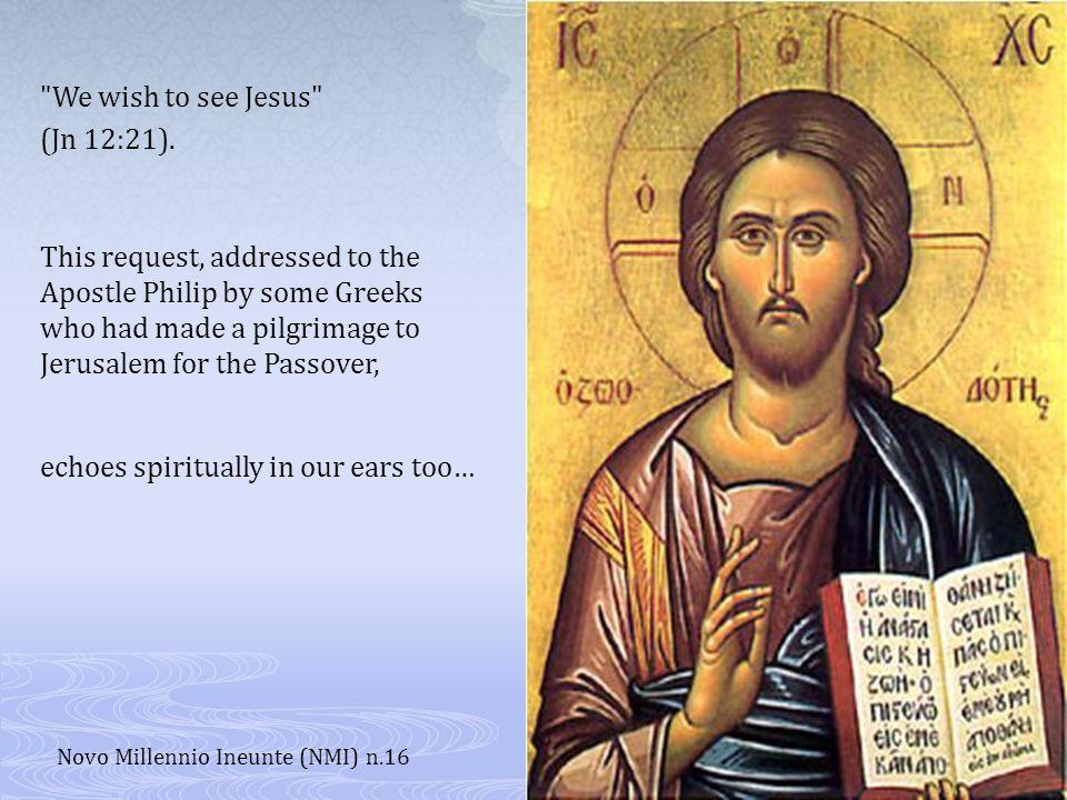 We wish to see Jesus (Jn 12:21).