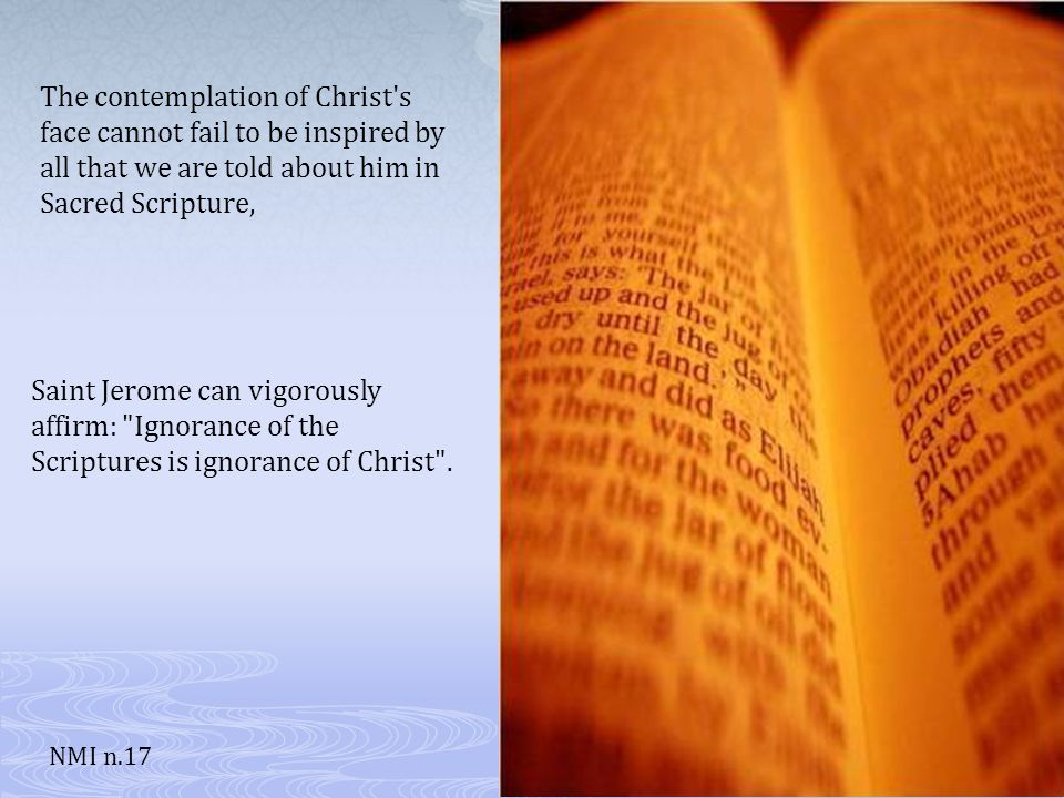 The contemplation of Christ s face cannot fail to be inspired by all that we are told about him in Sacred Scripture, Saint Jerome can vigorously affirm: Ignorance of the Scriptures is ignorance of Christ .