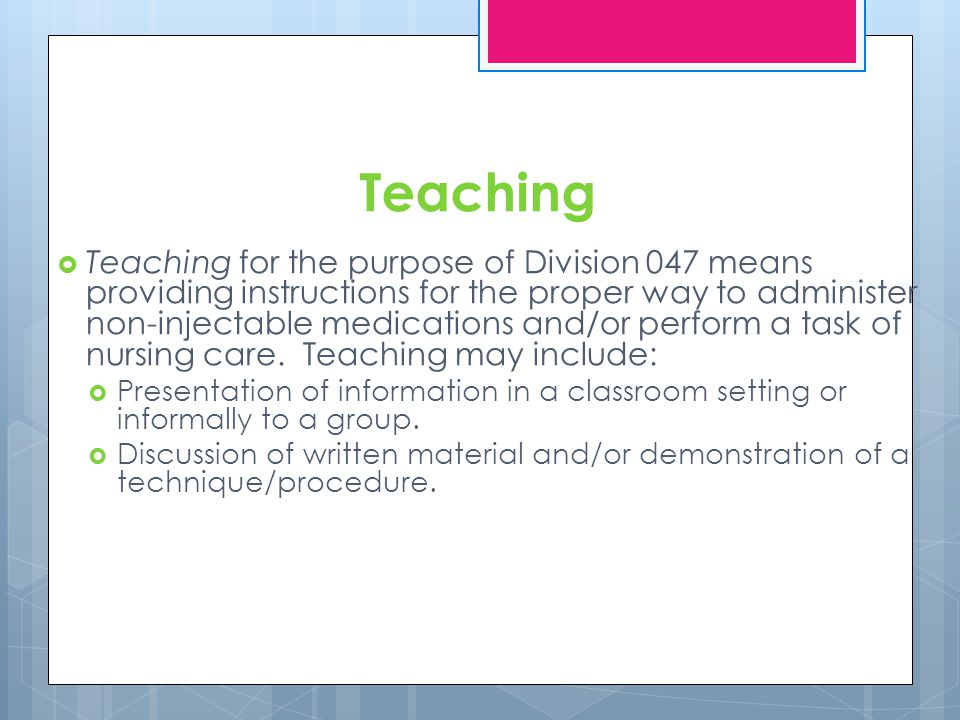 Teaching Teaching for the purpose of Division 047 means providing instructions for the proper way to administer non-injectable medications and/or perform a task of nursing care.