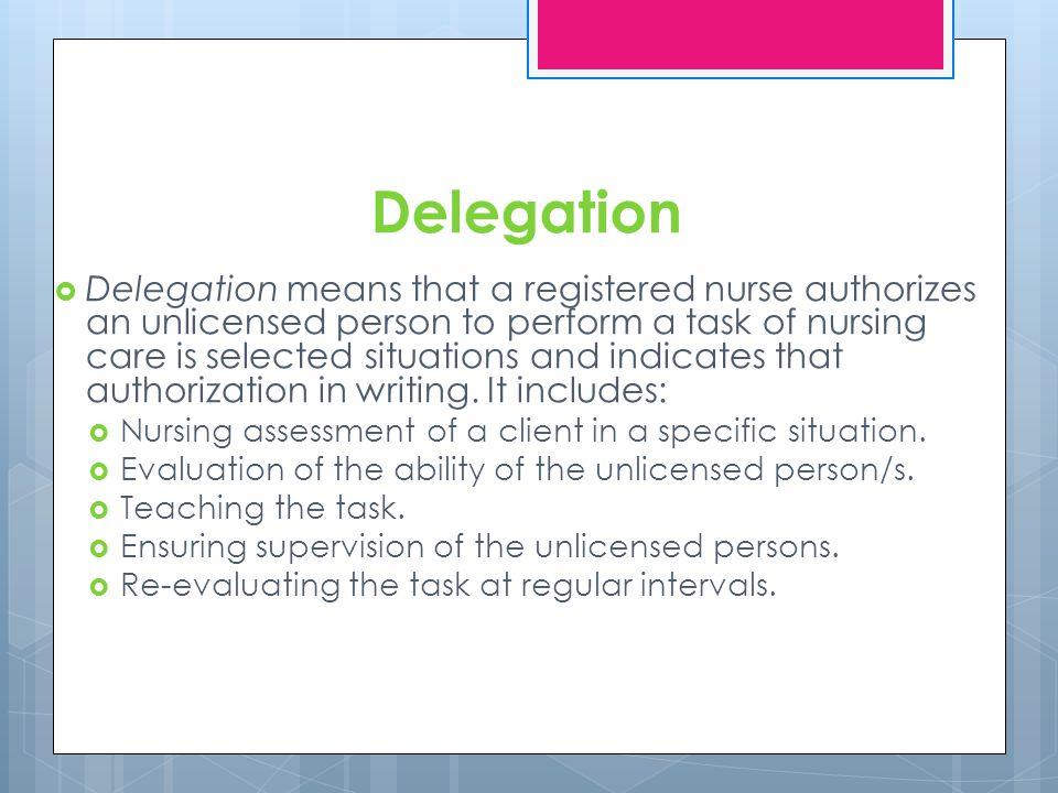 Delegation Delegation means that a registered nurse authorizes an unlicensed person to perform a task of nursing care is selected situations and indicates that authorization in writing.