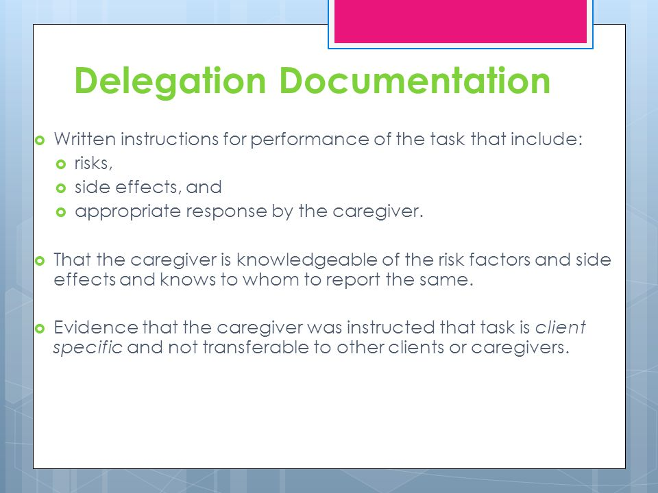 Delegation Documentation Written instructions for performance of the task that include: risks, side effects, and appropriate response by the caregiver.