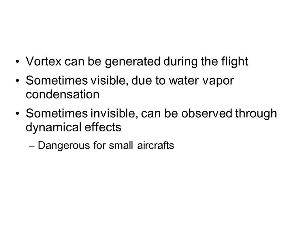 Vortex can be generated during the flight Sometimes visible, due to water vapor condensation Sometimes invisible, can be observed through dynamical ef