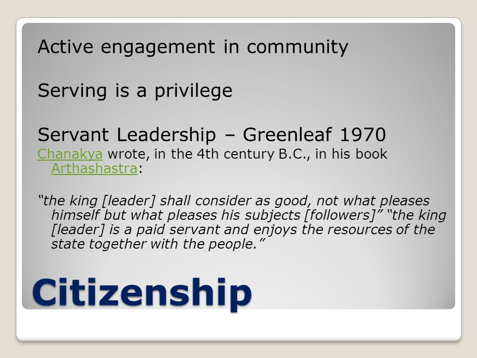 Citizenship Active engagement in community Serving is a privilege Servant Leadership – Greenleaf 1970 ChanakyaChanakya wrote, in the 4th century B.C., in his book Arthashastra: Arthashastra the king [leader] shall consider as good, not what pleases himself but what pleases his subjects [followers] the king [leader] is a paid servant and enjoys the resources of the state together with the people.