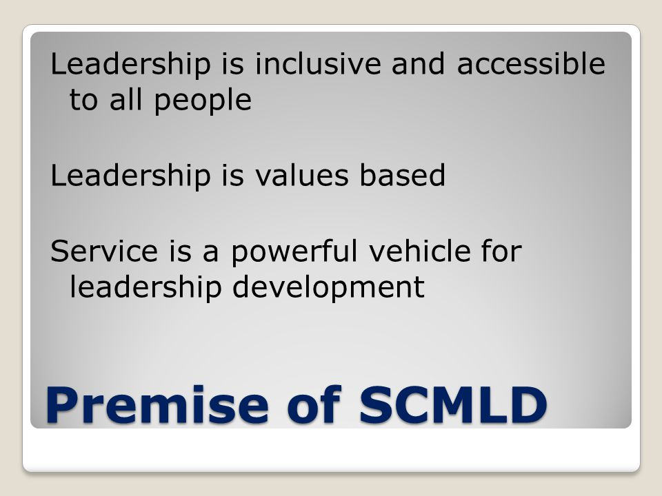 Premise of SCMLD Leadership is inclusive and accessible to all people Leadership is values based Service is a powerful vehicle for leadership development
