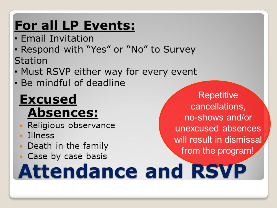 Attendance and RSVP Excused Absences: Religious observance Illness Death in the family Case by case basis For all LP Events: Email Invitation Respond with Yes or No to Survey Station Must RSVP either way for every event Be mindful of deadline Repetitive cancellations, no-shows and/or unexcused absences will result in dismissal from the program!