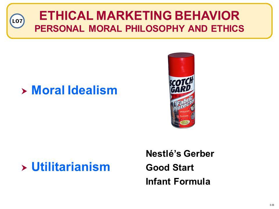 ETHICAL MARKETING BEHAVIOR PERSONAL MORAL PHILOSOPHY AND ETHICS LO7 Moral Idealism Utilitarianism Nestlés Gerber Good Start Infant Formula 3-38