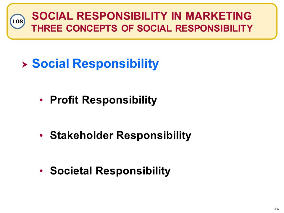 SOCIAL RESPONSIBILITY IN MARKETING THREE CONCEPTS OF SOCIAL RESPONSIBILITY LO8 Social Responsibility Stakeholder Responsibility Societal Responsibility Profit Responsibility 3-39