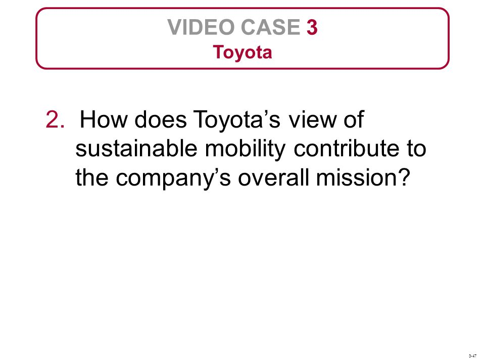 VIDEO CASE 3 Toyota 2. How does Toyotas view of sustainable mobility contribute to the companys overall mission? 3-47