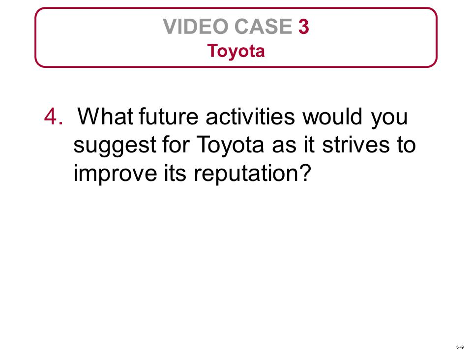 VIDEO CASE 3 Toyota 4. What future activities would you suggest for Toyota as it strives to improve its reputation? 3-49
