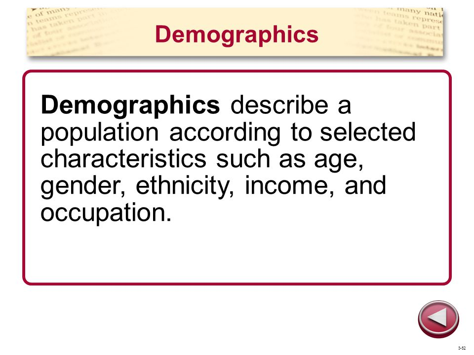 Demographics Demographics describe a population according to selected characteristics such as age, gender, ethnicity, income, and occupation. 3-52