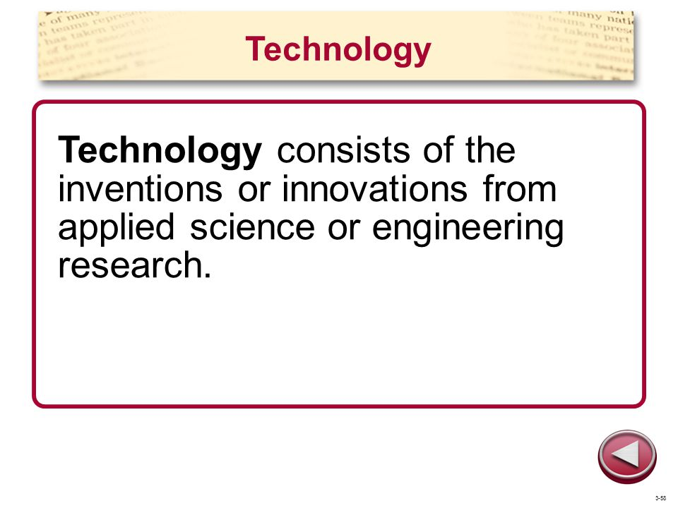 Technology Technology consists of the inventions or innovations from applied science or engineering research. 3-58