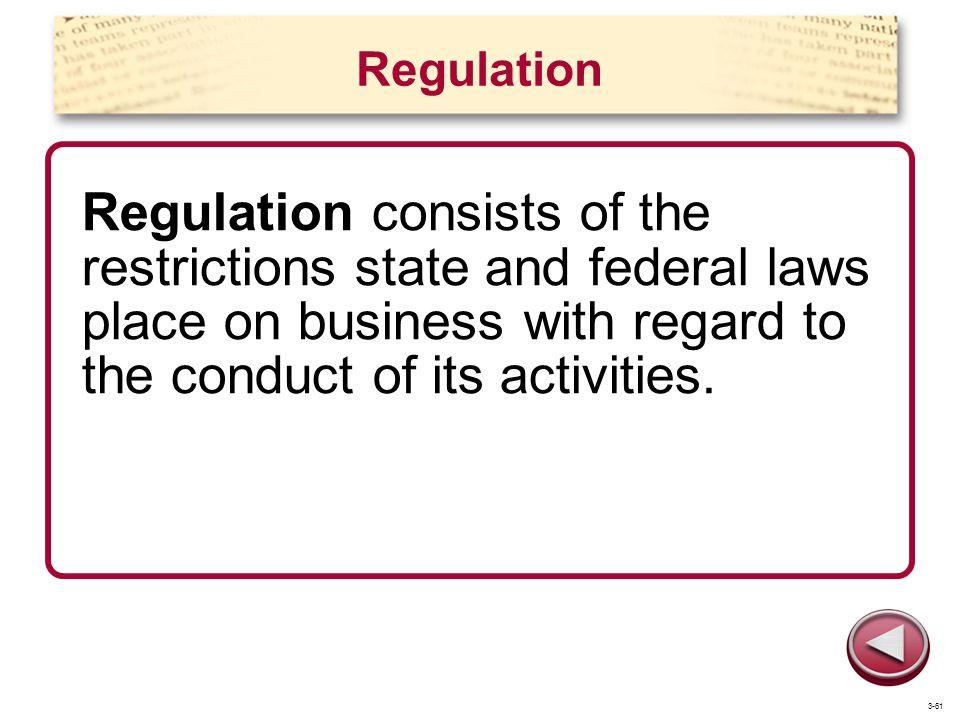 Regulation Regulation consists of the restrictions state and federal laws place on business with regard to the conduct of its activities. 3-61