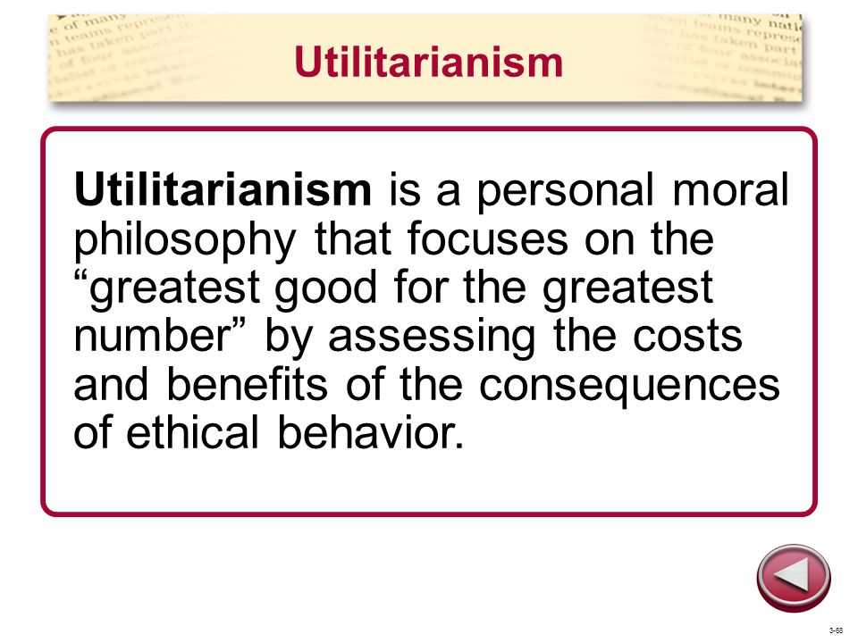 Utilitarianism Utilitarianism is a personal moral philosophy that focuses on the greatest good for the greatest number by assessing the costs and benefits of the consequences of ethical behavior.
