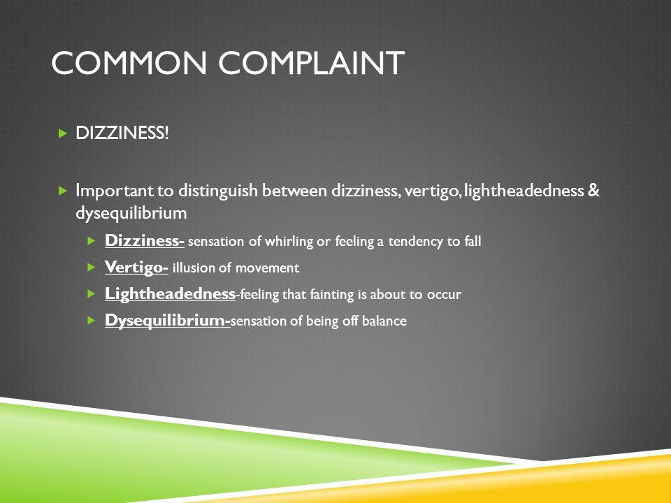COMMON COMPLAINT DIZZINESS! Important to distinguish between dizziness, vertigo, lightheadedness & dysequilibrium Dizziness- sensation of whirling or