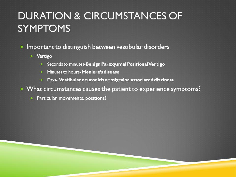 DURATION & CIRCUMSTANCES OF SYMPTOMS Important to distinguish between vestibular disorders Vertigo Seconds to minutes-Benign Paroxysmal Positional Ver