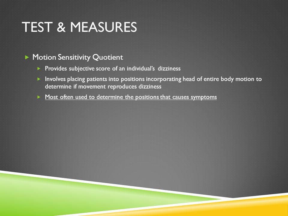 TEST & MEASURES Motion Sensitivity Quotient Provides subjective score of an individuals dizziness Involves placing patients into positions incorporati