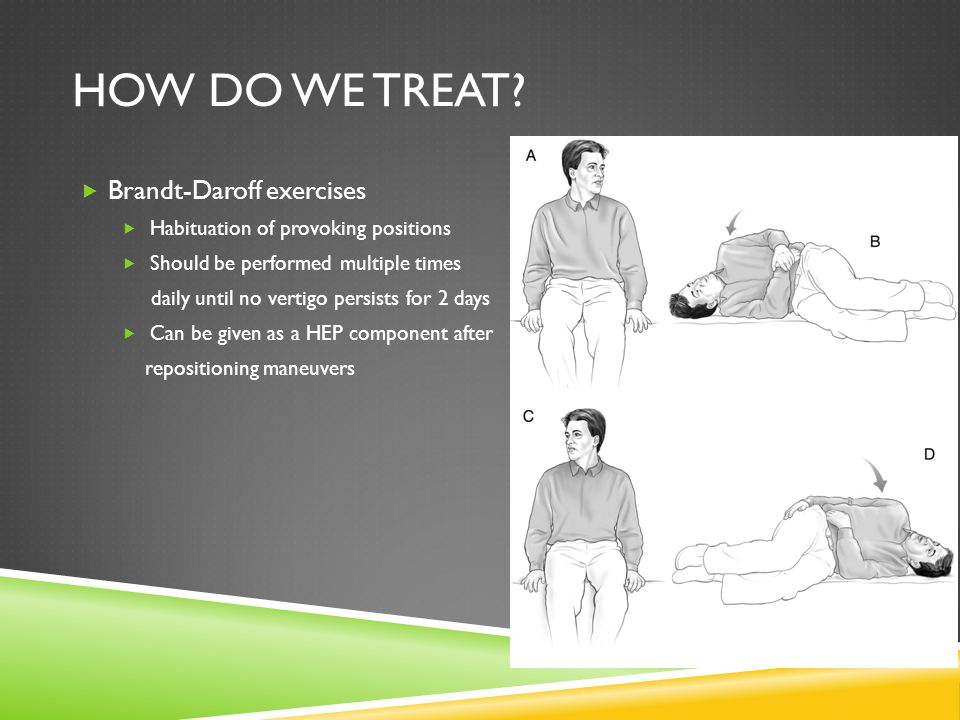 HOW DO WE TREAT? Brandt-Daroff exercises Habituation of provoking positions Should be performed multiple times daily until no vertigo persists for 2 d