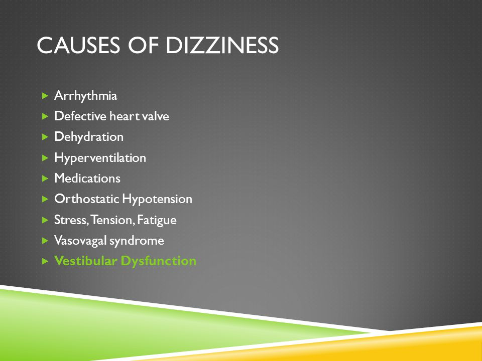 CAUSES OF DIZZINESS Arrhythmia Defective heart valve Dehydration Hyperventilation Medications Orthostatic Hypotension Stress, Tension, Fatigue Vasovag