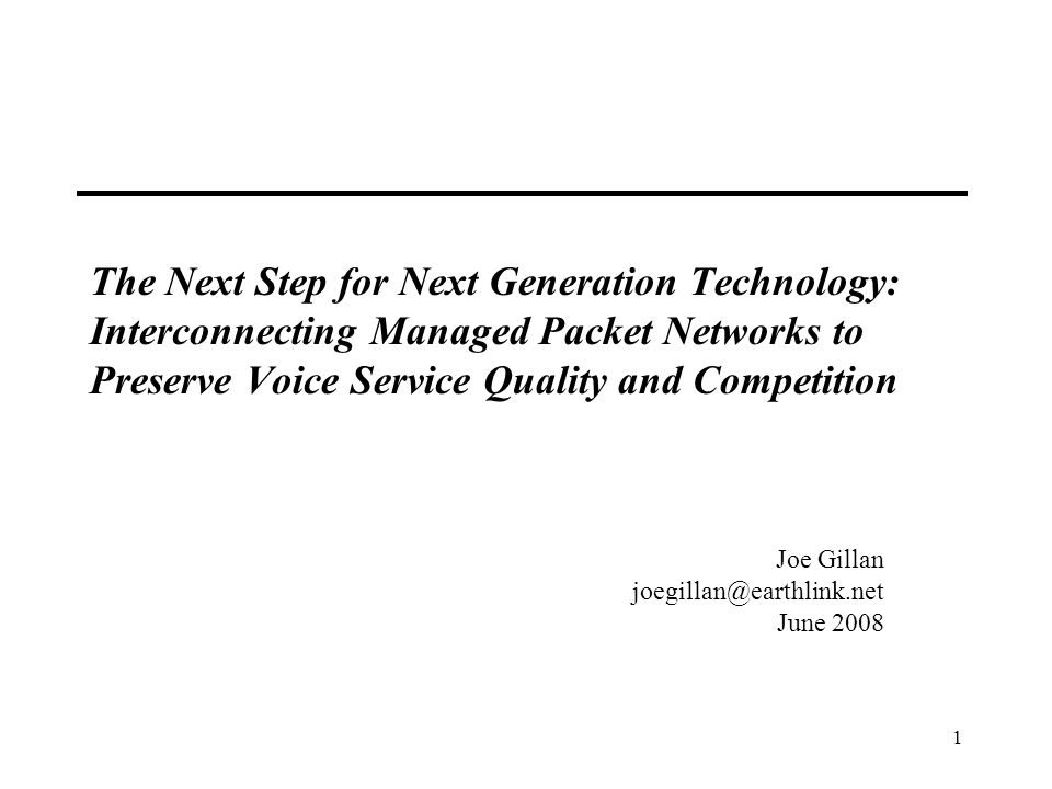 1 The Next Step for Next Generation Technology: Interconnecting Managed Packet Networks to Preserve Voice Service Quality and Competition Joe Gillan joegillan@earthlink.net June 2008