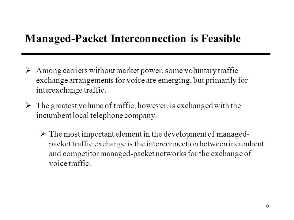 6 Managed-Packet Interconnection is Feasible Among carriers without market power, some voluntary traffic exchange arrangements for voice are emerging, but primarily for interexchange traffic.