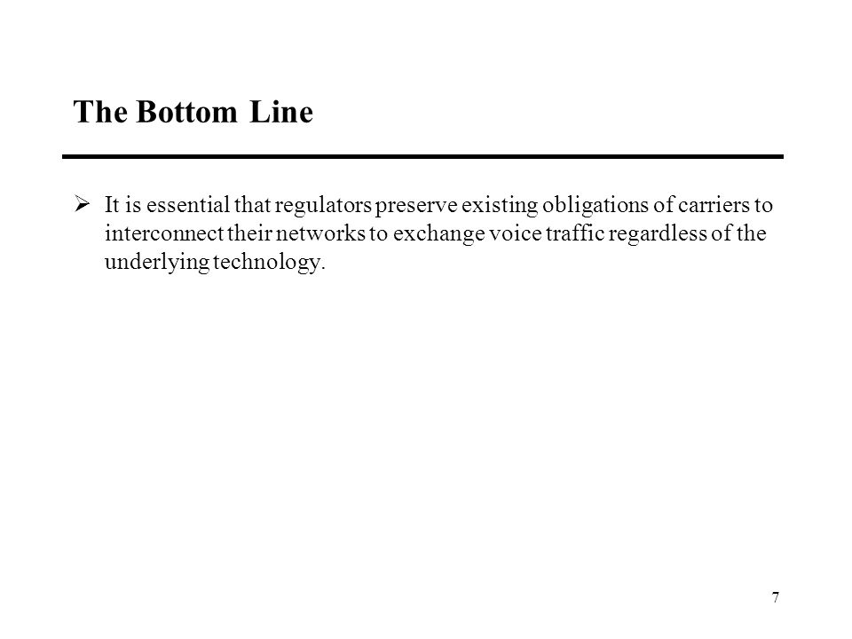 7 The Bottom Line It is essential that regulators preserve existing obligations of carriers to interconnect their networks to exchange voice traffic regardless of the underlying technology.