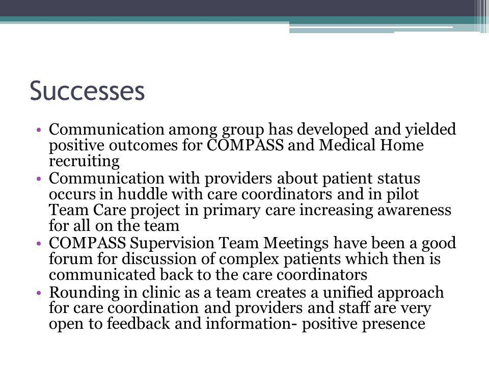 Successes Communication among group has developed and yielded positive outcomes for COMPASS and Medical Home recruiting Communication with providers about patient status occurs in huddle with care coordinators and in pilot Team Care project in primary care increasing awareness for all on the team COMPASS Supervision Team Meetings have been a good forum for discussion of complex patients which then is communicated back to the care coordinators Rounding in clinic as a team creates a unified approach for care coordination and providers and staff are very open to feedback and information- positive presence