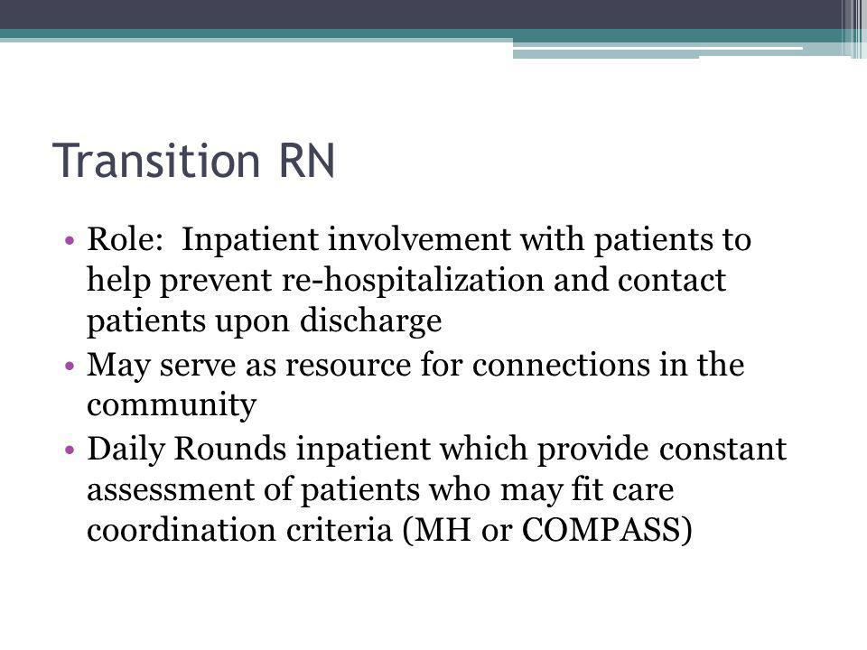 Transition RN Role: Inpatient involvement with patients to help prevent re-hospitalization and contact patients upon discharge May serve as resource for connections in the community Daily Rounds inpatient which provide constant assessment of patients who may fit care coordination criteria (MH or COMPASS)
