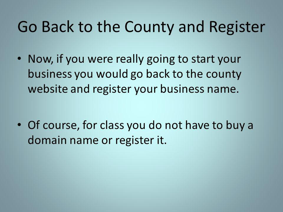 Go Back to the County and Register Now, if you were really going to start your business you would go back to the county website and register your business name.