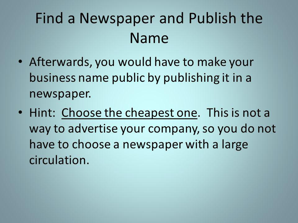 Find a Newspaper and Publish the Name Afterwards, you would have to make your business name public by publishing it in a newspaper.