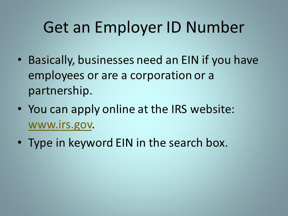 Get an Employer ID Number Basically, businesses need an EIN if you have employees or are a corporation or a partnership. You can apply online at the I