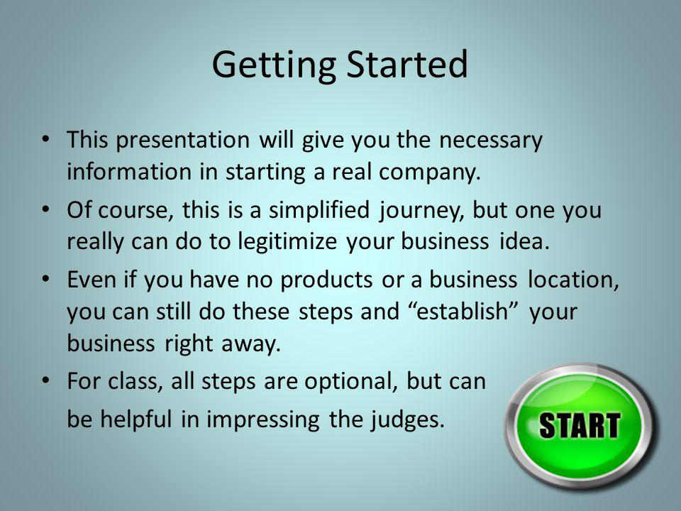 Getting Started This presentation will give you the necessary information in starting a real company. Of course, this is a simplified journey, but one