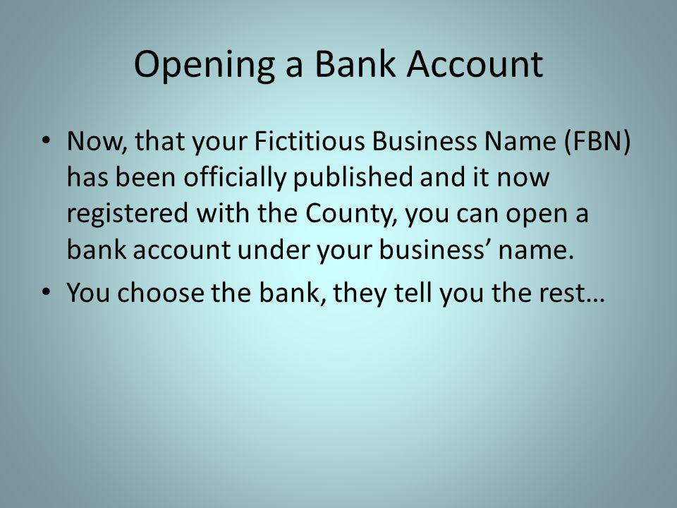 Opening a Bank Account Now, that your Fictitious Business Name (FBN) has been officially published and it now registered with the County, you can open a bank account under your business name.