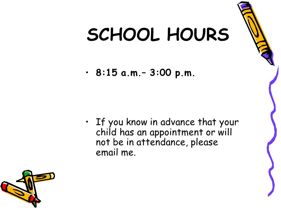 SCHOOL HOURS 8:15 a.m.– 3:00 p.m. If you know in advance that your child has an appointment or will not be in attendance, please email me.