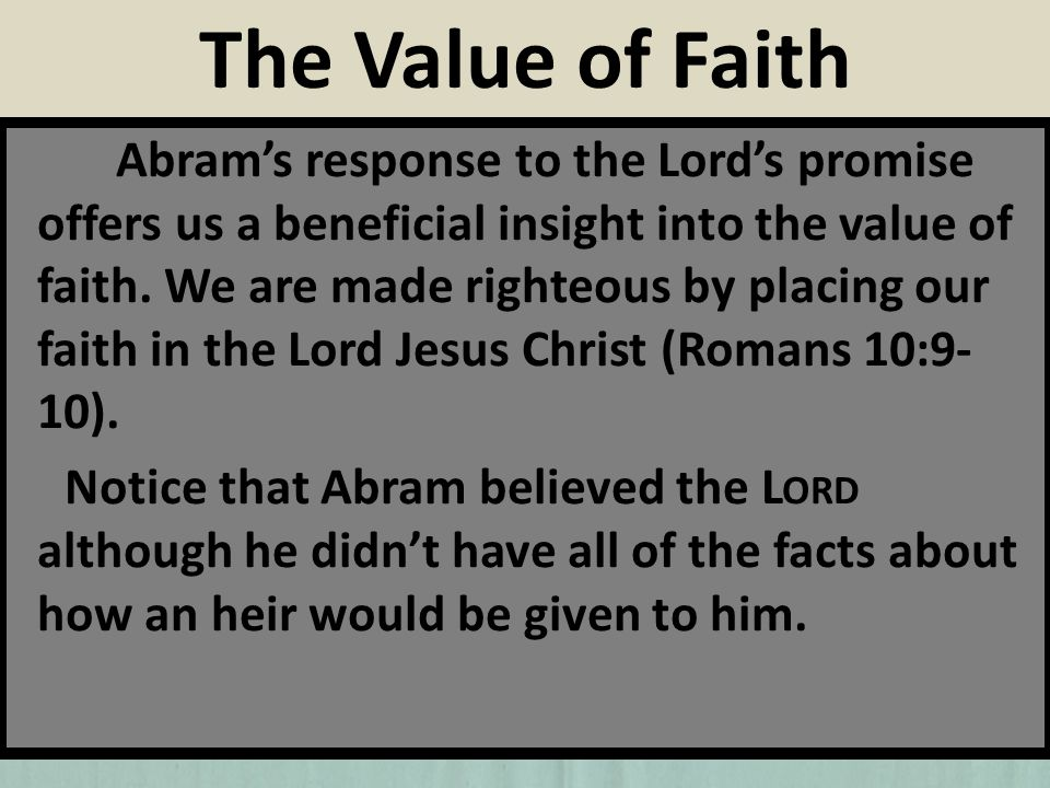Abrams response to the Lords promise offers us a beneficial insight into the value of faith. We are made righteous by placing our faith in the Lord Je