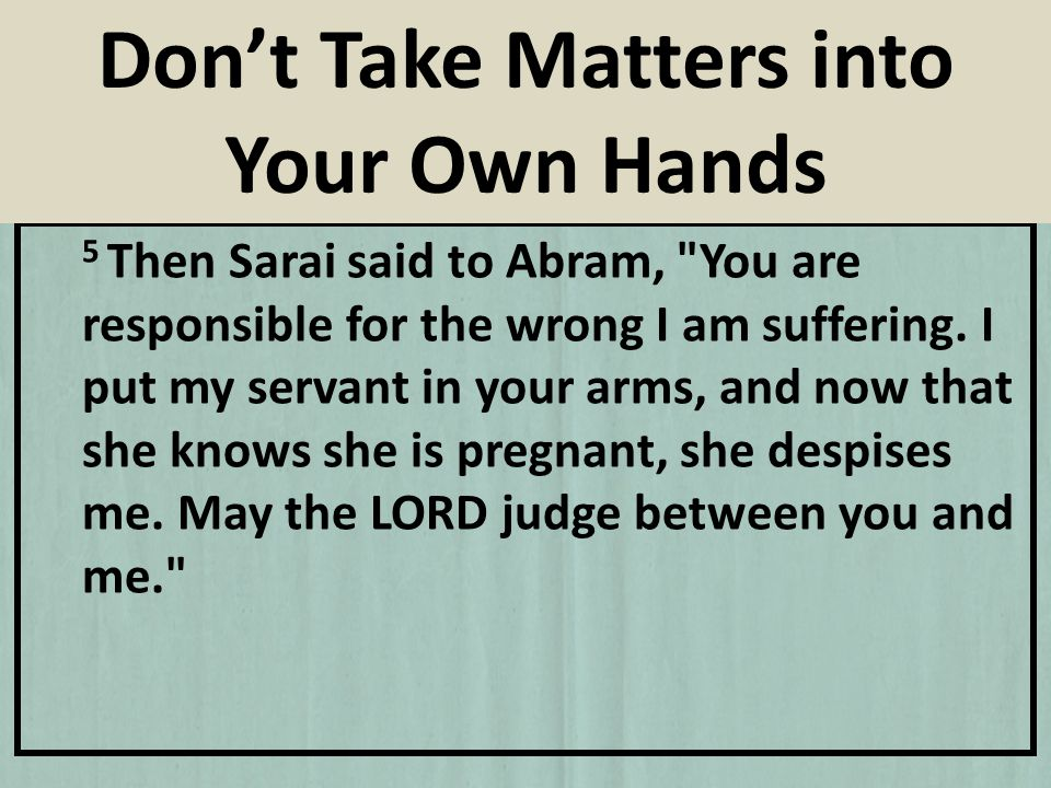 5 Then Sarai said to Abram, You are responsible for the wrong I am suffering.